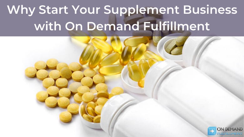 Why Start Your Supplement Business with On Demand Fulfillment