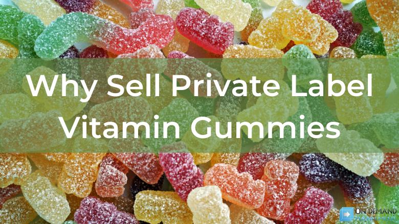 Why Sell Private Label Vitamin Gummies